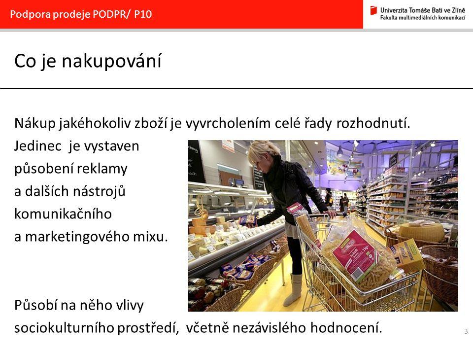 3 Co je nakupování Podpora prodeje PODPR/ P10 Nákup jakéhokoliv zboží je vyvrcholením celé řady rozhodnutí. Jedinec je vystaven působení reklamy a dal