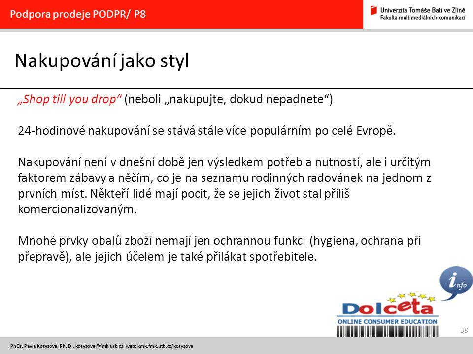 """38 PhDr. Pavla Kotyzová, Ph. D., kotyzova@fmk.utb.cz, web: kmk.fmk.utb.cz/kotyzova Nakupování jako styl Podpora prodeje PODPR/ P8 """"Shop till you drop"""""""