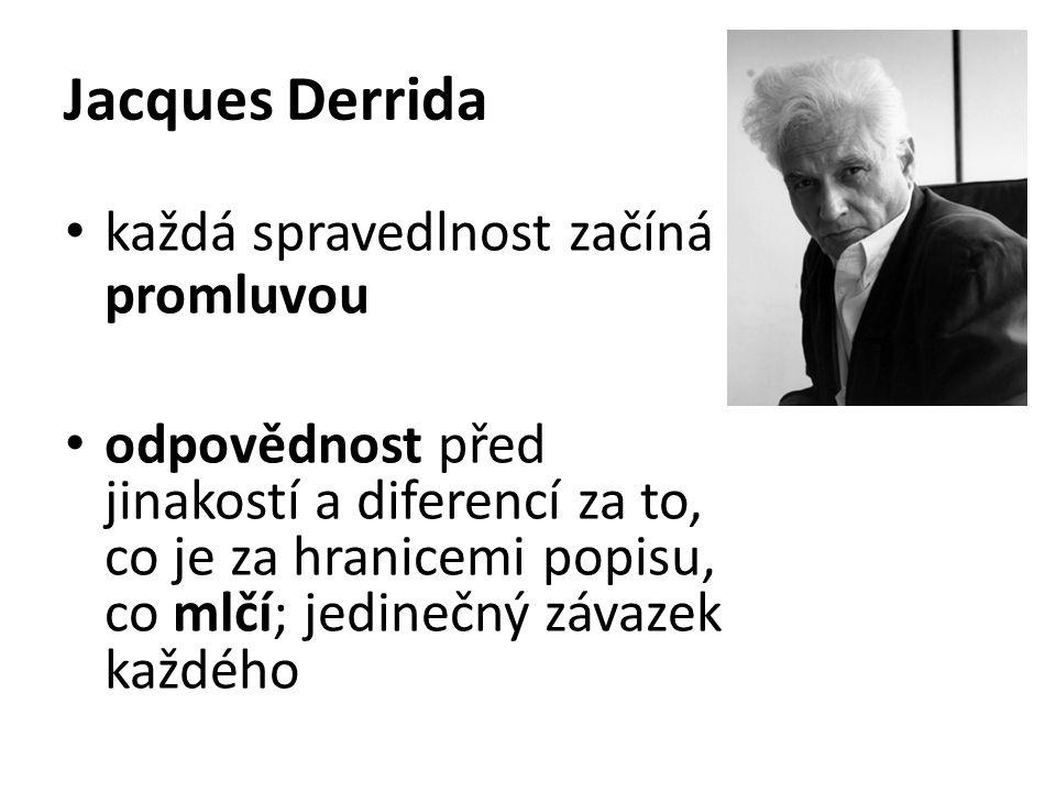 Jacques Derrida každá spravedlnost začíná promluvou odpovědnost před jinakostí a diferencí za to, co je za hranicemi popisu, co mlčí; jedinečný závazek každého