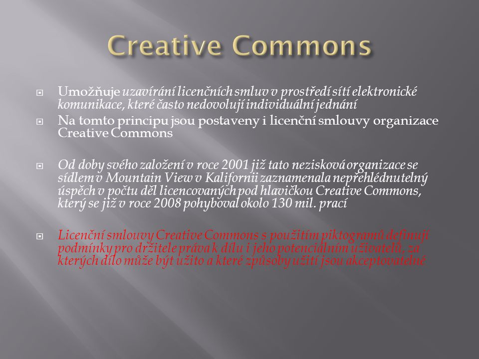  Umožňuje uzavírání licenčních smluv v prostředí sítí elektronické komunikace, které často nedovolují individuální jednání  Na tomto principu jsou postaveny i licenční smlouvy organizace Creative Commons  Od doby svého založení v roce 2001 již tato nezisková organizace se sídlem v Mountain View v Kalifornii zaznamenala nepřehlédnutelný úspěch v počtu děl licencovaných pod hlavičkou Creative Commons, který se již v roce 2008 pohyboval okolo 130 mil.
