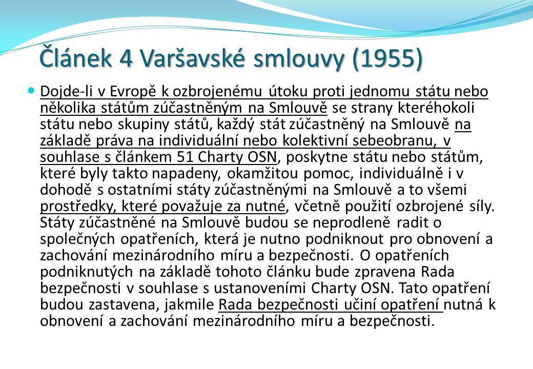 Článek 4 Varšavské smlouvy (1955) Dojde-li v Evropě k ozbrojenému útoku proti jednomu státu nebo několika státům zúčastněným na Smlouvě se strany kteréhokoli státu nebo skupiny států, každý stát zúčastněný na Smlouvě na základě práva na individuální nebo kolektivní sebeobranu, v souhlase s článkem 51 Charty OSN, poskytne státu nebo státům, které byly takto napadeny, okamžitou pomoc, individuálně i v dohodě s ostatními státy zúčastněnými na Smlouvě a to všemi prostředky, které považuje za nutné, včetně použití ozbrojené síly.