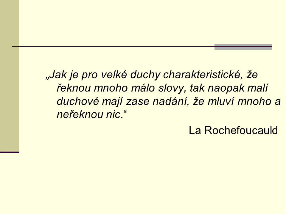 """""""Jak je pro velké duchy charakteristické, že řeknou mnoho málo slovy, tak naopak malí duchové mají zase nadání, že mluví mnoho a neřeknou nic. La Rochefoucauld"""