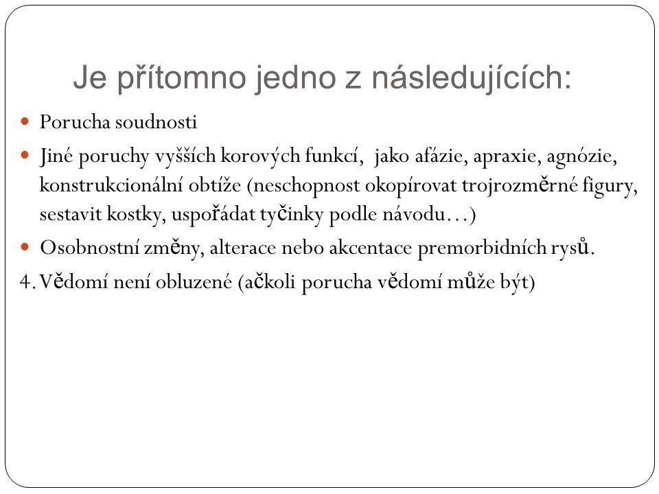 Je přítomno jedno z následujících: Porucha soudnosti Jiné poruchy vyšších korových funkcí, jako afázie, apraxie, agnózie, konstrukcionální obtíže (neschopnost okopírovat trojrozm ě rné figury, sestavit kostky, uspo ř ádat ty č inky podle návodu…) Osobnostní zm ě ny, alterace nebo akcentace premorbidních rys ů.