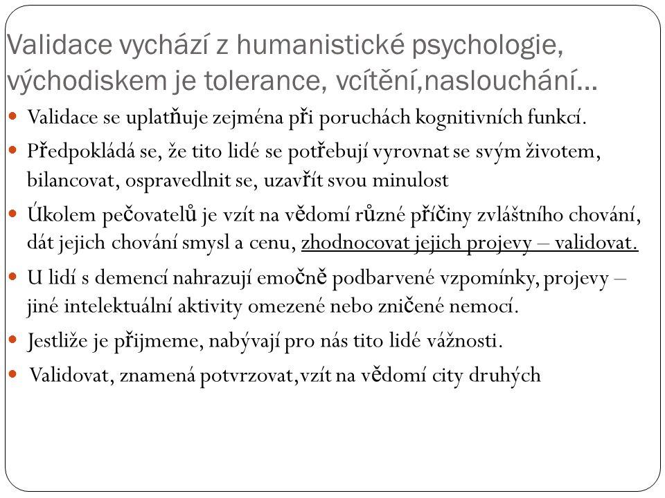 Validace vychází z humanistické psychologie, východiskem je tolerance, vcítění,naslouchání… Validace se uplat ň uje zejména p ř i poruchách kognitivních funkcí.