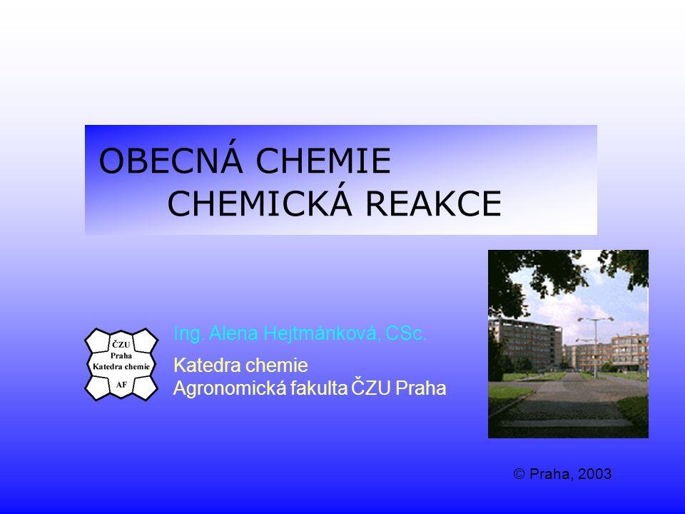 OBECNÁ CHEMIE CHEMICKÁ REAKCE Ing. Alena Hejtmánková, CSc. Katedra chemie Agronomická fakulta ČZU Praha © Praha, 2003