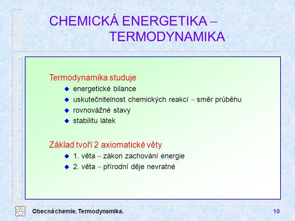 Obecná chemie. Termodynamika.10 CHEMICKÁ ENERGETIKA  TERMODYNAMIKA Základ tvoří 2 axiomatické věty u 1. věta  zákon zachování energie u 2. věta  př