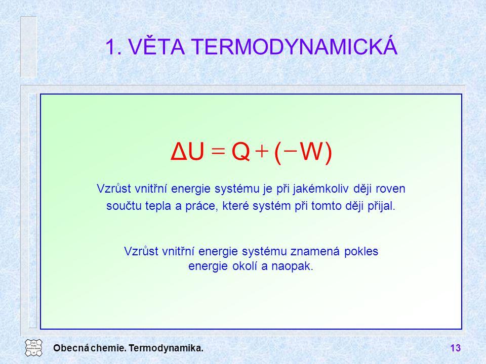 Obecná chemie. Termodynamika.13 1. VĚTA TERMODYNAMICKÁ W)(QΔU  Vzrůst vnitřní energie systému znamená pokles energie okolí a naopak. Vzrůst vnitřní