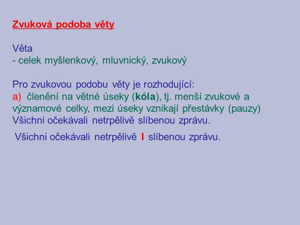 Zvuková podoba věty Věta - celek myšlenkový, mluvnický, zvukový Pro zvukovou podobu věty je rozhodující: a) členění na větné úseky (kóla), tj. menší z