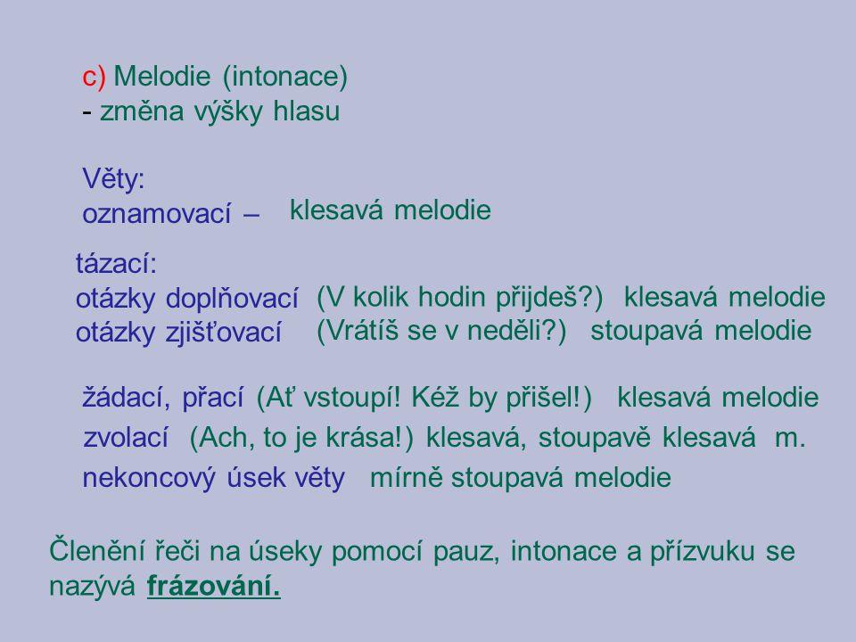 c) Melodie (intonace) - změna výšky hlasu Věty: oznamovací – klesavá melodie tázací: otázky doplňovací otázky zjišťovací (V kolik hodin přijdeš?)klesa