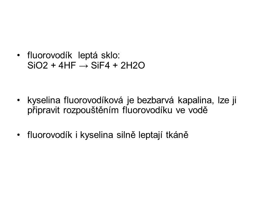 fluorovodík leptá sklo: SiO2 + 4HF → SiF4 + 2H2O kyselina fluorovodíková je bezbarvá kapalina, lze ji připravit rozpouštěním fluorovodíku ve vodě fluo