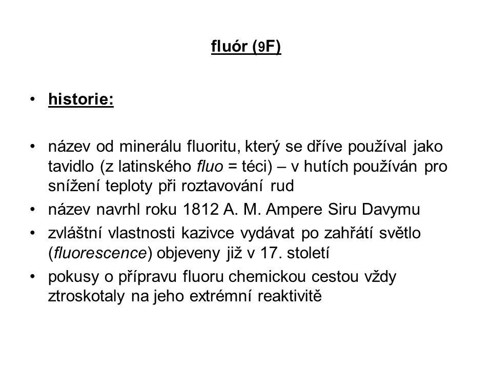 fluór ( 9 F) historie: název od minerálu fluoritu, který se dříve používal jako tavidlo (z latinského fluo = téci) – v hutích používán pro snížení tep