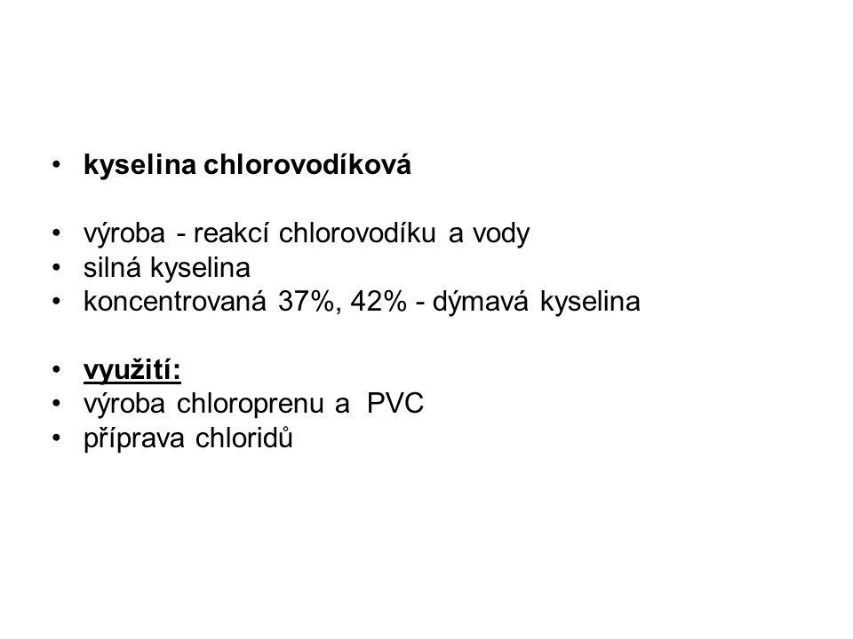 kyselina chlorovodíková výroba - reakcí chlorovodíku a vody silná kyselina koncentrovaná 37%, 42% - dýmavá kyselina využití: výroba chloroprenu a PVC