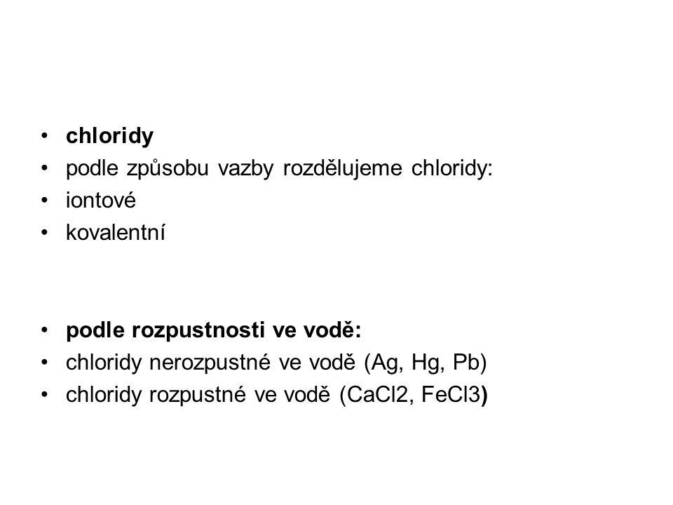 chloridy podle způsobu vazby rozdělujeme chloridy: iontové kovalentní podle rozpustnosti ve vodě: chloridy nerozpustné ve vodě (Ag, Hg, Pb) chloridy r