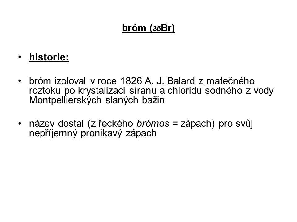 bróm ( 35 Br) historie: bróm izoloval v roce 1826 A. J. Balard z matečného roztoku po krystalizaci síranu a chloridu sodného z vody Montpellierských s