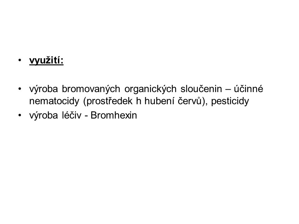 využití: výroba bromovaných organických sloučenin – účinné nematocidy (prostředek h hubení červů), pesticidy výroba léčiv - Bromhexin