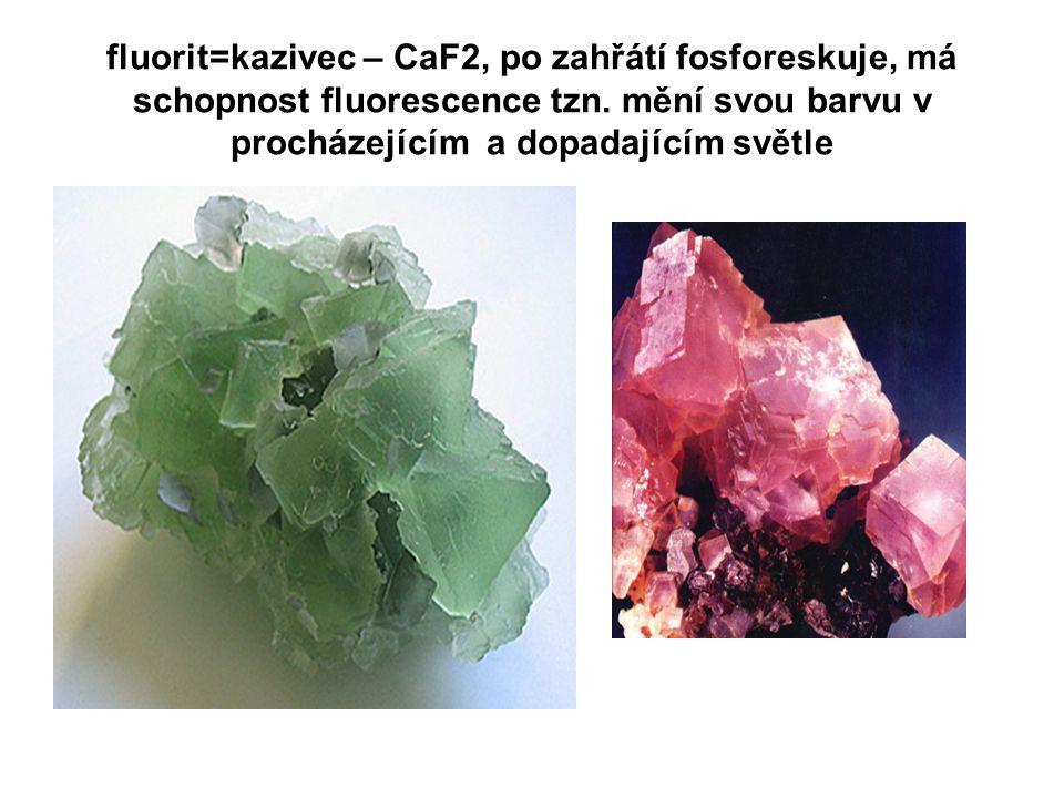 fluorit=kazivec – CaF2, po zahřátí fosforeskuje, má schopnost fluorescence tzn. mění svou barvu v procházejícím a dopadajícím světle