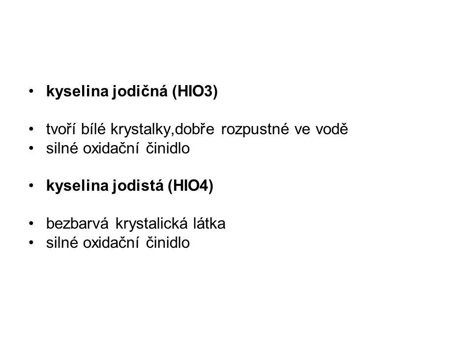 kyselina jodičná (HIO3) tvoří bílé krystalky,dobře rozpustné ve vodě silné oxidační činidlo kyselina jodistá (HIO4) bezbarvá krystalická látka silné o