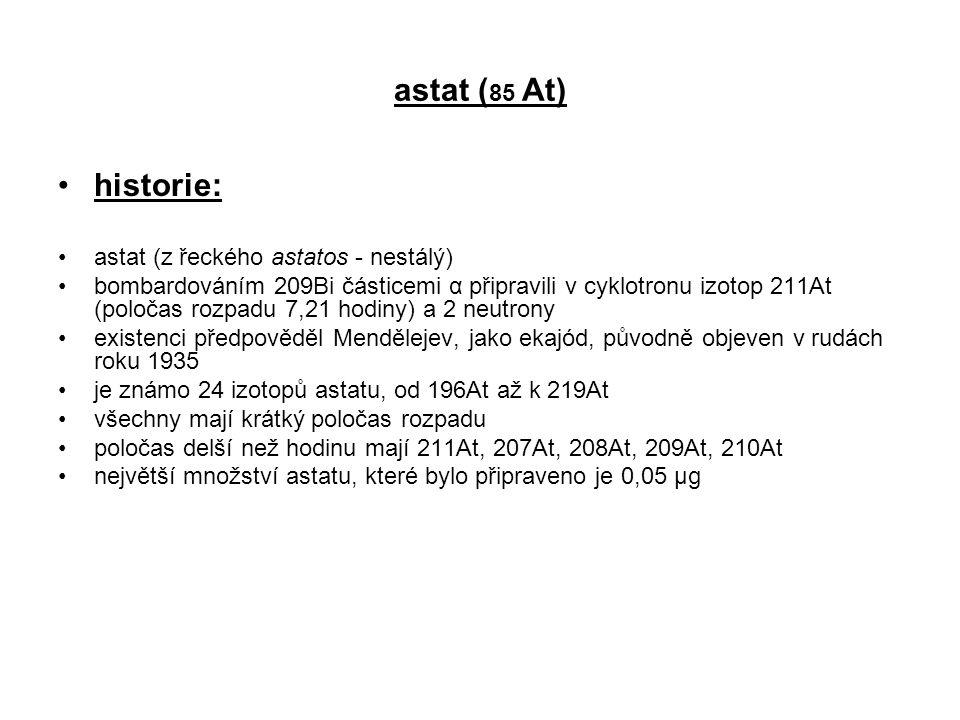 astat ( 85 At) historie: astat (z řeckého astatos - nestálý) bombardováním 209Bi částicemi α připravili v cyklotronu izotop 211At (poločas rozpadu 7,2