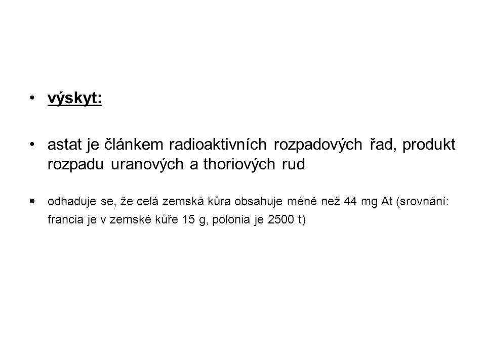 výskyt: astat je článkem radioaktivních rozpadových řad, produkt rozpadu uranových a thoriových rud  odhaduje se, že celá zemská kůra obsahuje méně n