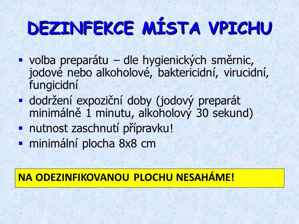DEZINFEKCE MÍSTA VPICHU  volba preparátu – dle hygienických směrnic, jodové nebo alkoholové, baktericidní, virucidní, fungicidní  dodržení expoziční