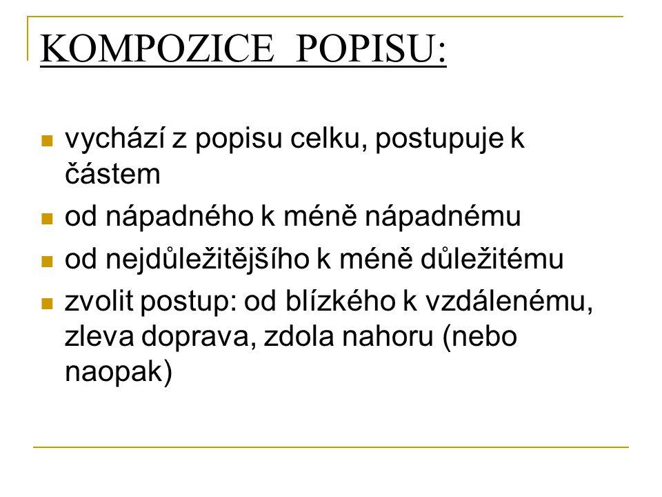 KOMPOZICE POPISU: vychází z popisu celku, postupuje k částem od nápadného k méně nápadnému od nejdůležitějšího k méně důležitému zvolit postup: od blízkého k vzdálenému, zleva doprava, zdola nahoru (nebo naopak)