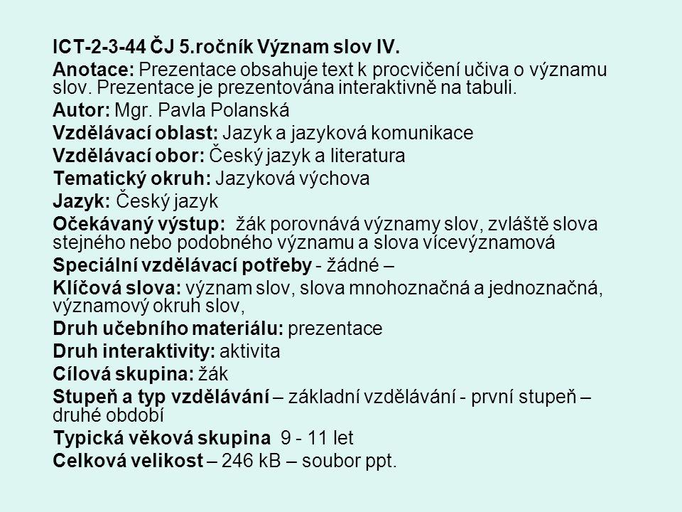 ICT-2-3-44 ČJ 5.ročník Význam slov IV. Anotace: Prezentace obsahuje text k procvičení učiva o významu slov. Prezentace je prezentována interaktivně na