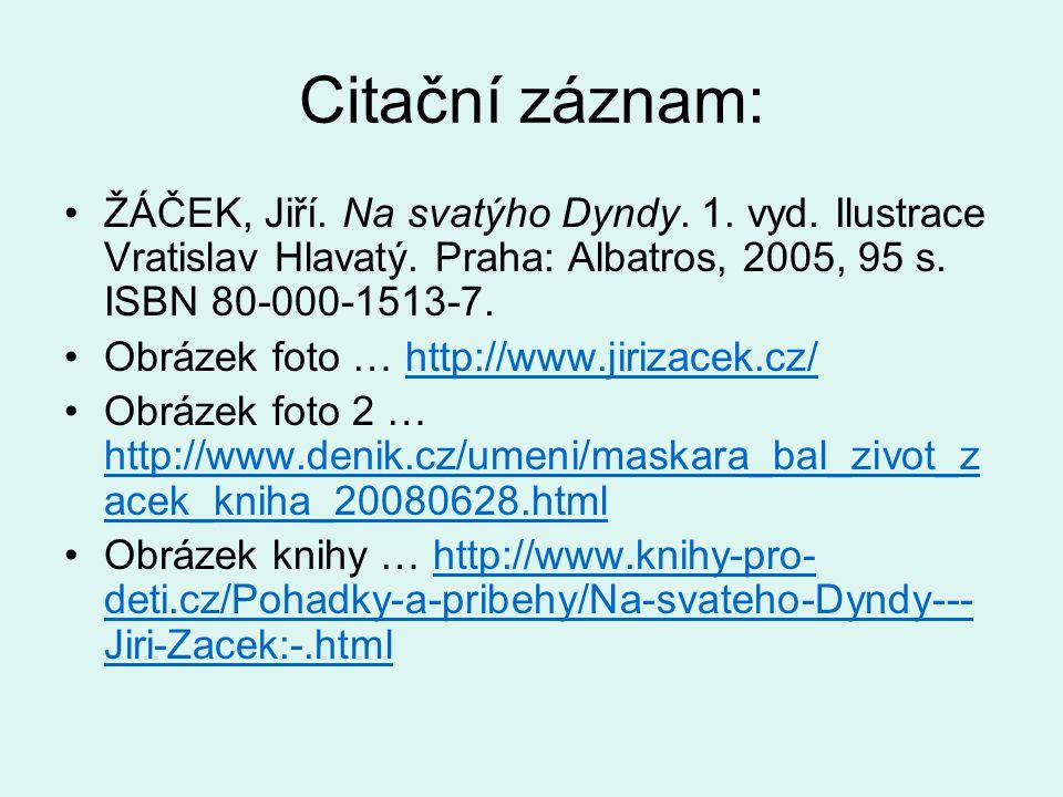 Citační záznam: ŽÁČEK, Jiří. Na svatýho Dyndy. 1. vyd. Ilustrace Vratislav Hlavatý. Praha: Albatros, 2005, 95 s. ISBN 80-000-1513-7. Obrázek foto … ht