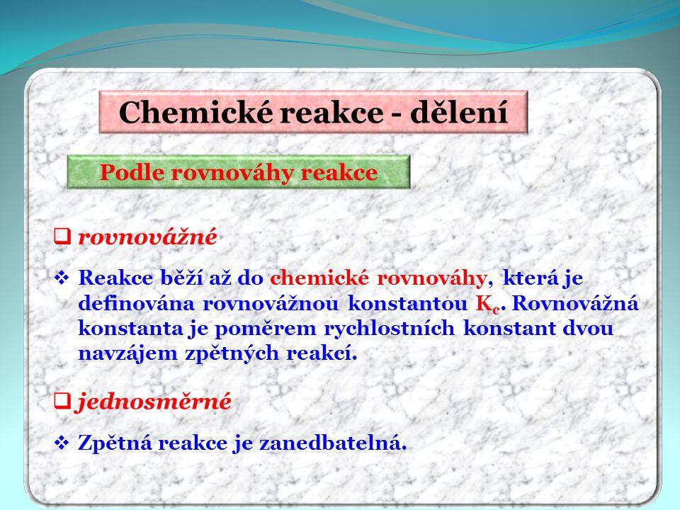 Chemické reakce - dělení Podle rovnováhy reakce  rovnovážné  Reakce běží až do chemické rovnováhy, která je definována rovnovážnou konstantou K c. R