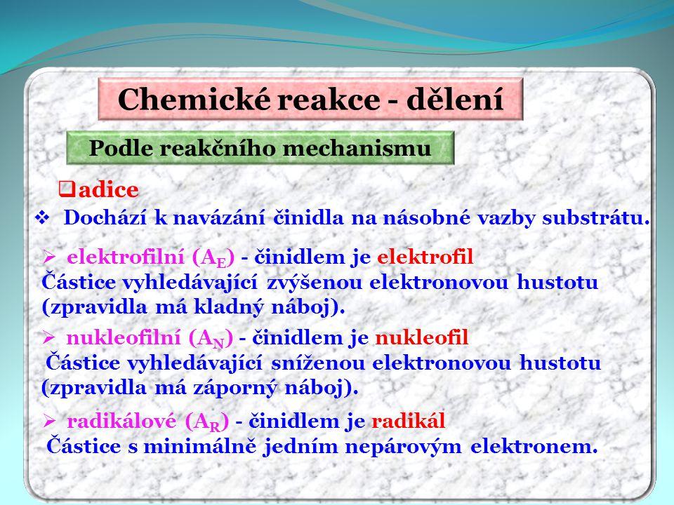 Chemické reakce - dělení Podle reakčního mechanismu  adice  Dochází k navázání činidla na násobné vazby substrátu.  elektrofilní (A E ) - činidlem