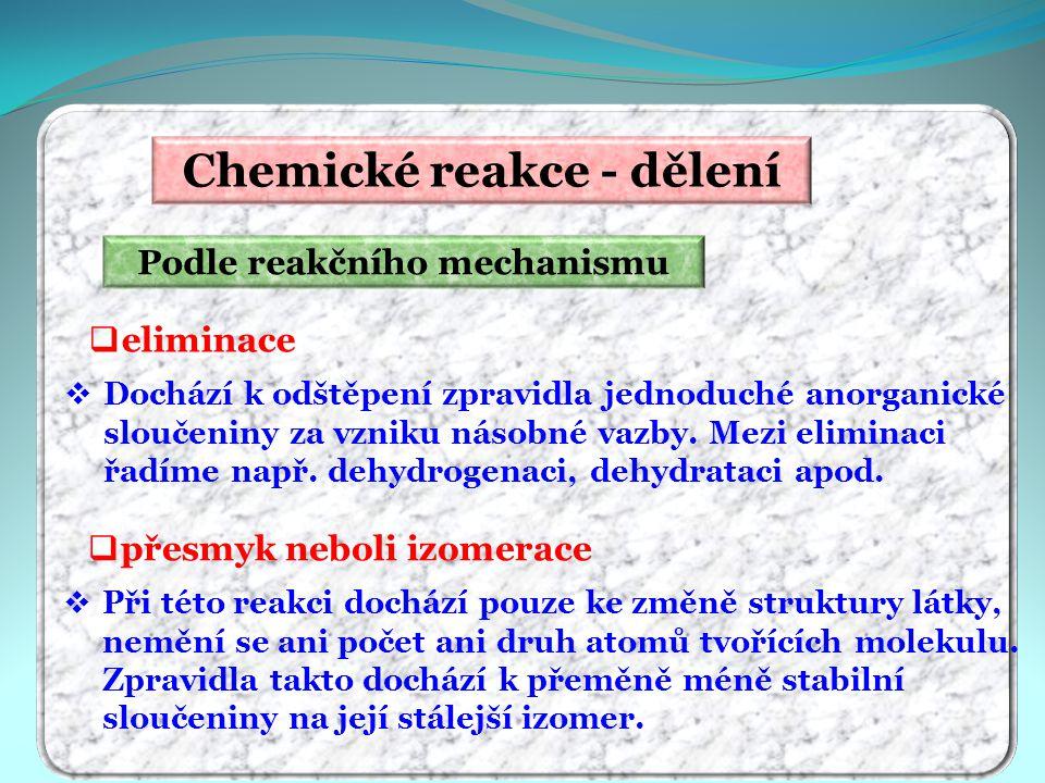 Chemické reakce - dělení Podle reakčního mechanismu  eliminace  Dochází k odštěpení zpravidla jednoduché anorganické sloučeniny za vzniku násobné va
