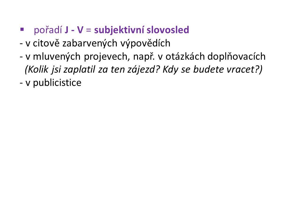  pořadí J - V = subjektivní slovosled - v citově zabarvených výpovědích - v mluvených projevech, např. v otázkách doplňovacích (Kolik jsi zaplatil za