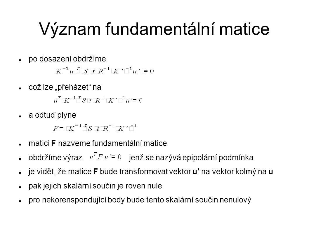 """Význam fundamentální matice po dosazení obdržíme což lze """"přeházet"""" na a odtuď plyne matici F nazveme fundamentální matice obdržíme výraz jenž se nazý"""