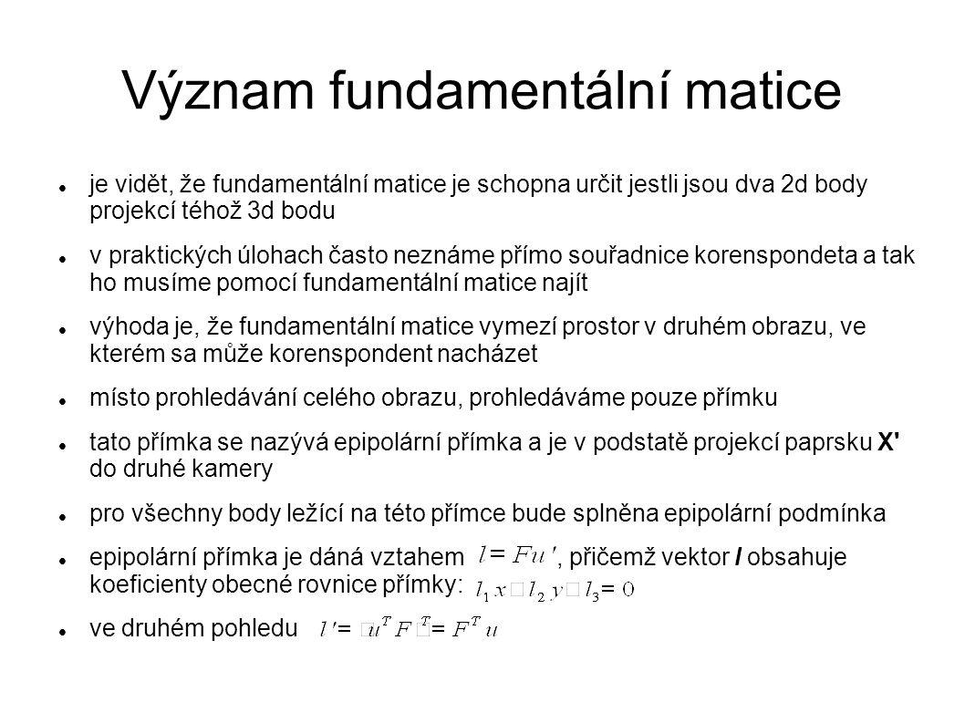 Význam fundamentální matice je vidět, že fundamentální matice je schopna určit jestli jsou dva 2d body projekcí téhož 3d bodu v praktických úlohach ča