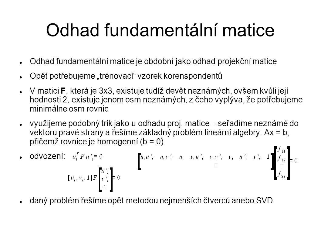 """Odhad fundamentální matice Odhad fundamentální matice je obdobní jako odhad projekční matice Opět potřebujeme """"trénovací"""" vzorek korenspondentů V mati"""