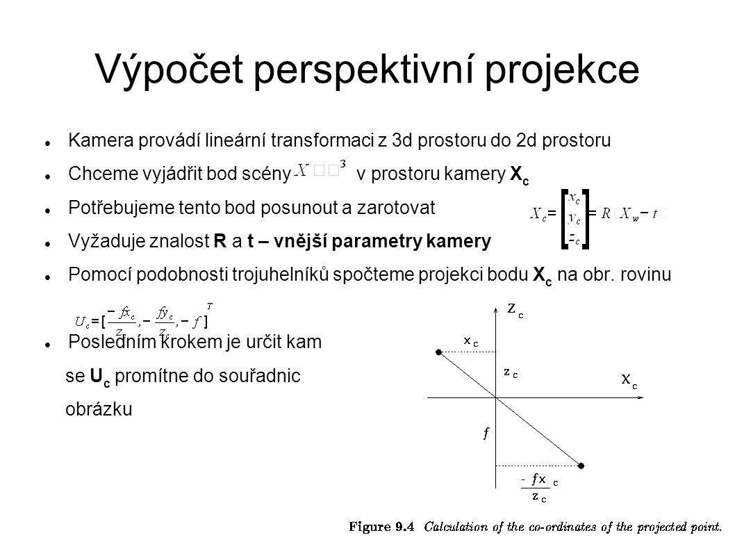 Výpočet perspektivní projekce Kamera provádí lineární transformaci z 3d prostoru do 2d prostoru Chceme vyjádřit bod scény v prostoru kamery X c Potřeb