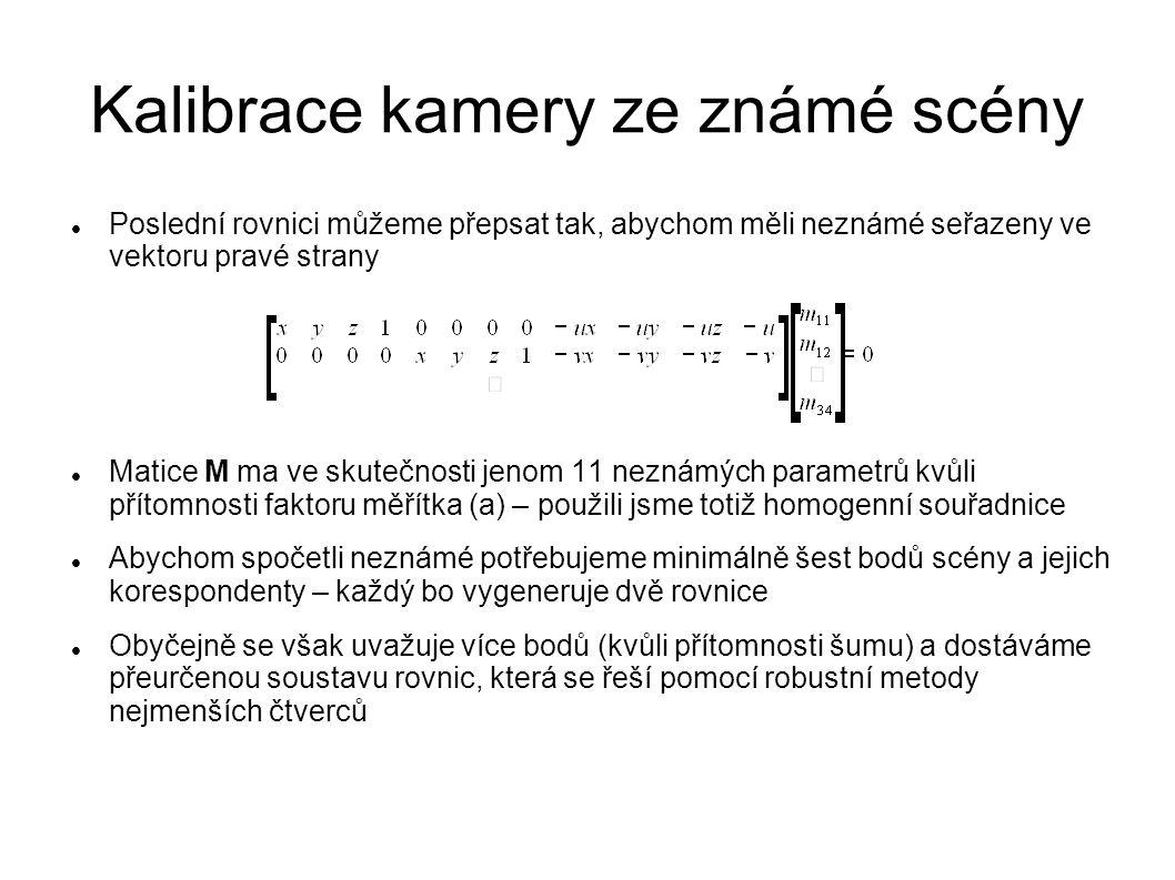 Kalibrace kamery ze známé scény Poslední rovnici můžeme přepsat tak, abychom měli neznámé seřazeny ve vektoru pravé strany Matice M ma ve skutečnosti