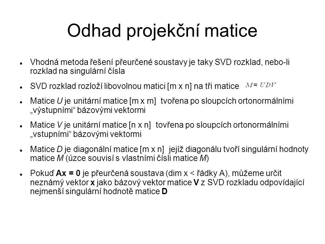 Odhad projekční matice Vhodná metoda řešení přeurčené soustavy je taky SVD rozklad, nebo-li rozklad na singulární čísla SVD rozklad rozloží libovolnou