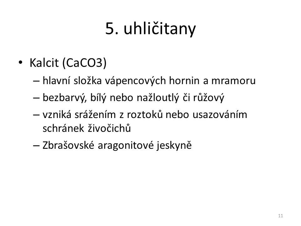 5. uhličitany Kalcit (CaCO3) – hlavní složka vápencových hornin a mramoru – bezbarvý, bílý nebo nažloutlý či růžový – vzniká srážením z roztoků nebo u