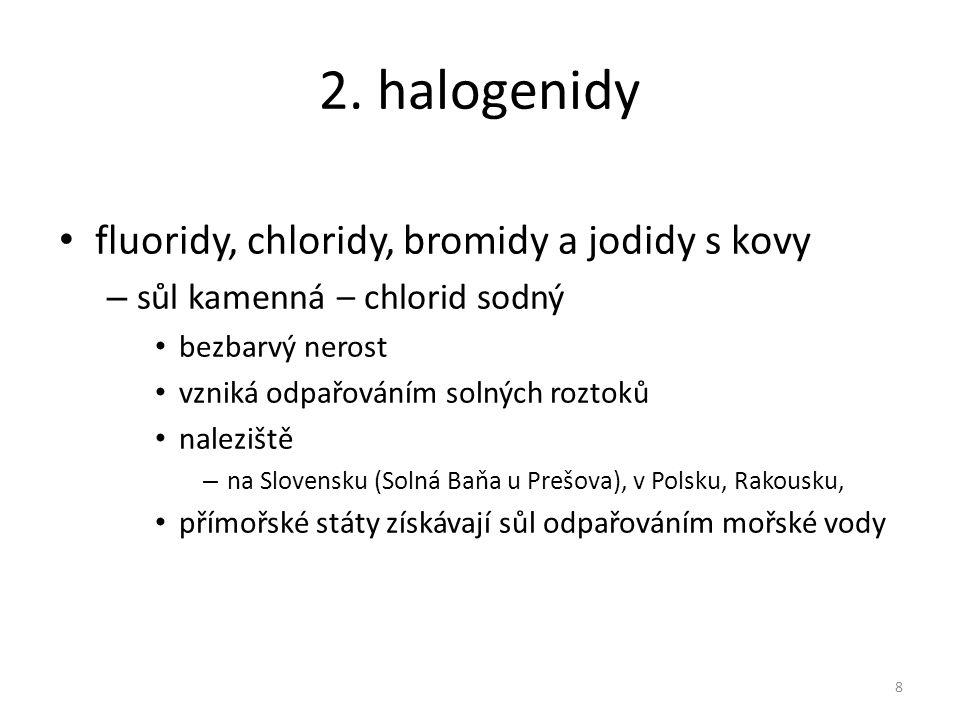 2. halogenidy fluoridy, chloridy, bromidy a jodidy s kovy – sůl kamenná – chlorid sodný bezbarvý nerost vzniká odpařováním solných roztoků naleziště –