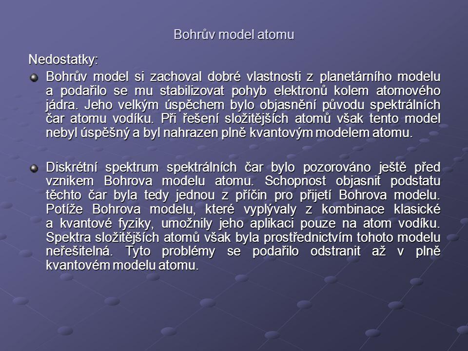 Bohrův model atomu Nedostatky: Bohrův model si zachoval dobré vlastnosti z planetárního modelu a podařilo se mu stabilizovat pohyb elektronů kolem ato