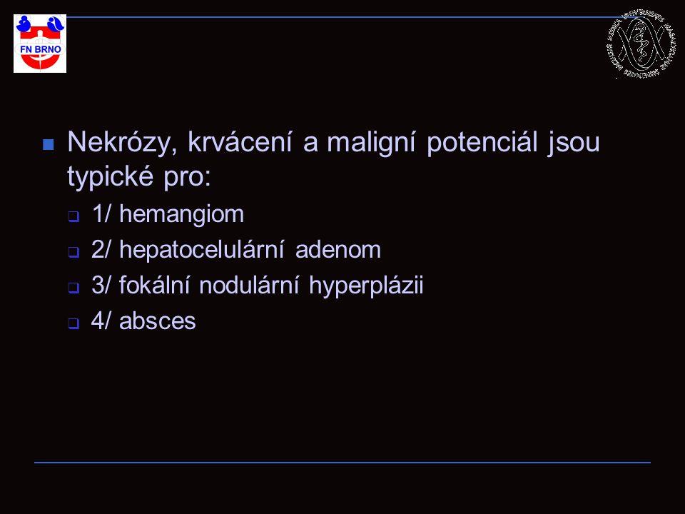 Nekrózy, krvácení a maligní potenciál jsou typické pro:  1/ hemangiom  2/ hepatocelulární adenom  3/ fokální nodulární hyperplázii  4/ absces