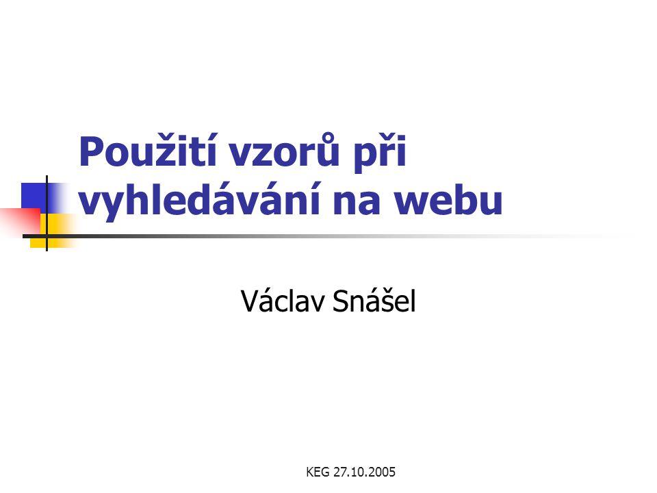 KEG 27.10.2005 Použití vzorů při vyhledávání na webu Václav Snášel