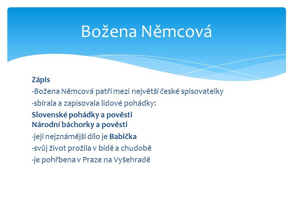 Zápis -Božena Němcová patří mezi největší české spisovatelky -sbírala a zapisovala lidové pohádky: Slovenské pohádky a pověsti Národní báchorky a pově