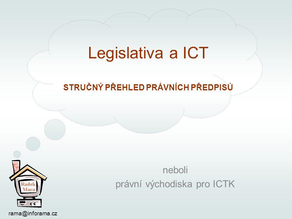 Legislativa a ICT STRUČNÝ PŘEHLED PRÁVNÍCH PŘEDPISŮ rama@inforama.cz neboli právní východiska pro ICTK
