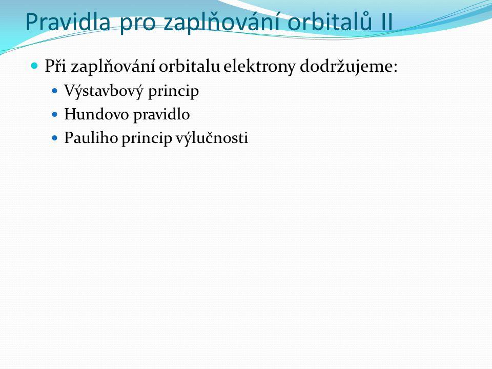 Pravidla pro zaplňování orbitalů II Při zaplňování orbitalu elektrony dodržujeme: Výstavbový princip Hundovo pravidlo Pauliho princip výlučnosti