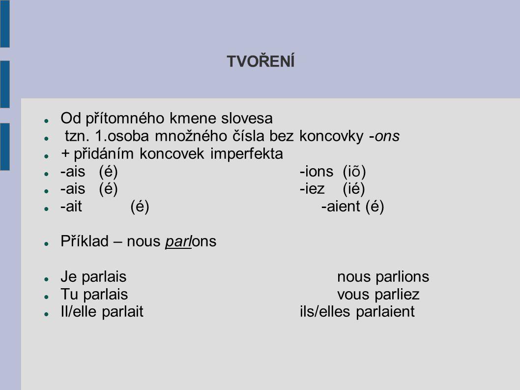TVOŘENÍ Od přítomného kmene slovesa tzn. 1.osoba množného čísla bez koncovky -ons + přidáním koncovek imperfekta -ais (é) -ions (i õ ) -ais (é) -iez (