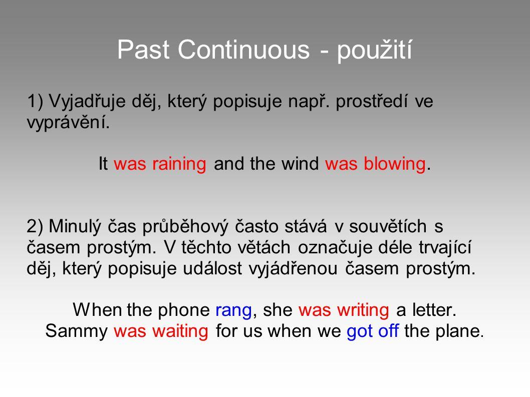 Past Continuous - použití 1) Vyjadřuje děj, který popisuje např. prostředí ve vyprávění. It was raining and the wind was blowing. 2) Minulý čas průběh