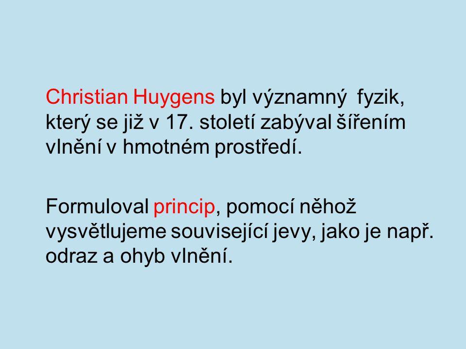 Christian Huygens byl významný fyzik, který se již v 17. století zabýval šířením vlnění v hmotném prostředí. Formuloval princip, pomocí něhož vysvětlu
