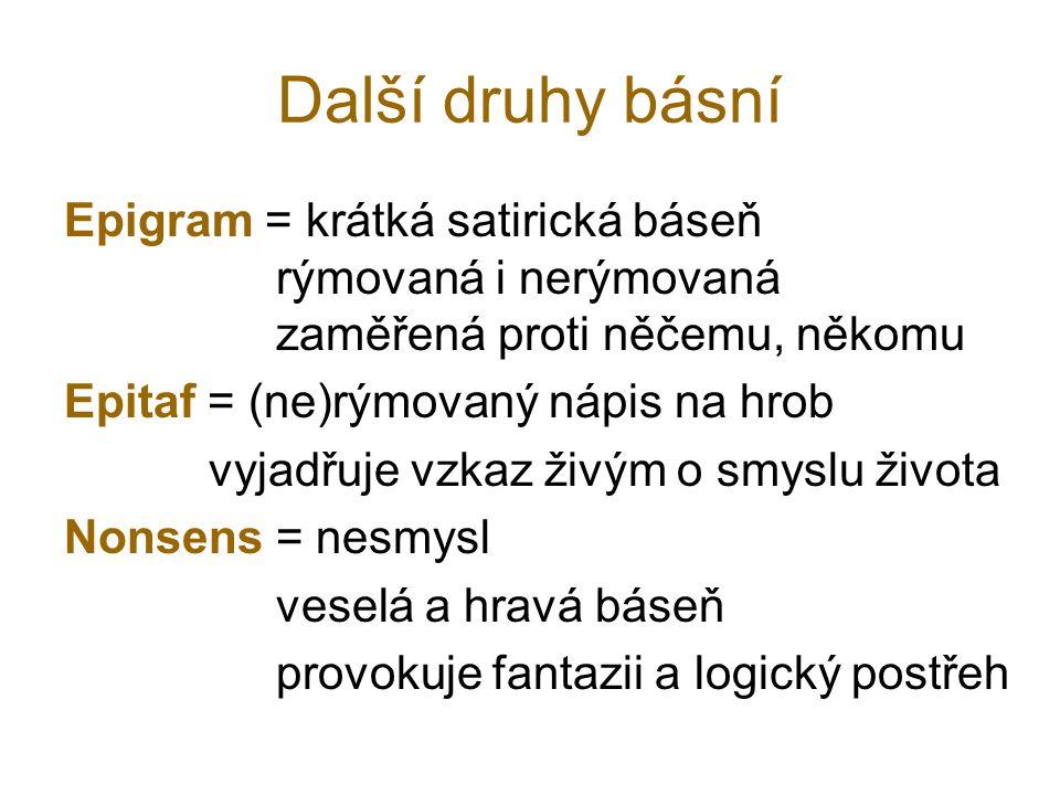 Další druhy básní Epigram = krátká satirická báseň rýmovaná i nerýmovaná zaměřená proti něčemu, někomu Epitaf = (ne)rýmovaný nápis na hrob vyjadřuje v
