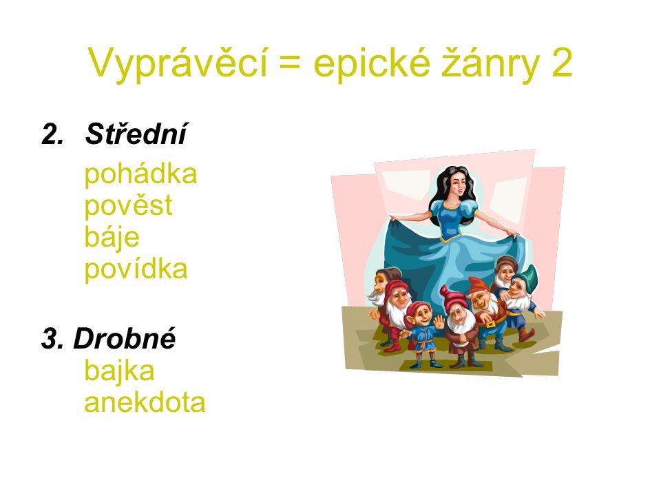 Vyprávěcí = epické žánry 2 2.Střední pohádka pověst báje povídka 3. Drobné bajka anekdota